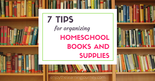 7 Tips for Organizing Homeschool Books & Supplies - Enjoy the Learning Journey
