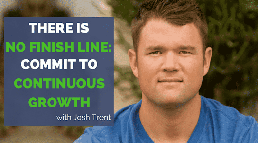 There is No Finish Line: Commit to Continuous Growth-Josh Trent
