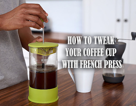 How To Tweak Your Coffee Cup with French Press