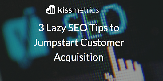 3 Lazy SEO Tips to Jumpstart Customer Acquisition