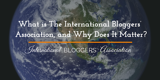 What is The International Bloggers' Association, & Why Does It Matter?