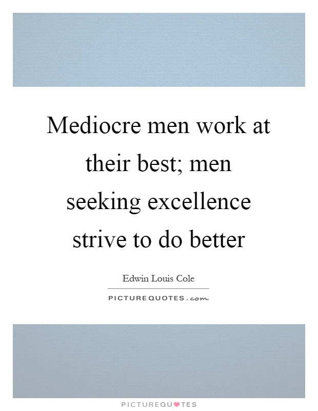 Mediocre Men Work At Their Best Men Seeking Excellence Strive
