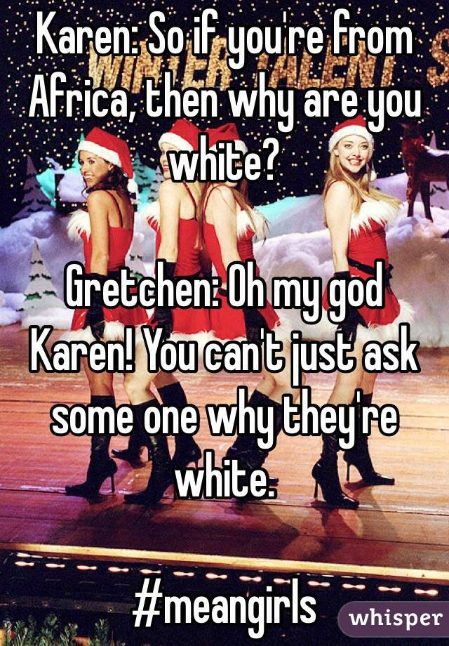 Karen So If Youre From Africa Then Why Are You White Gretchen