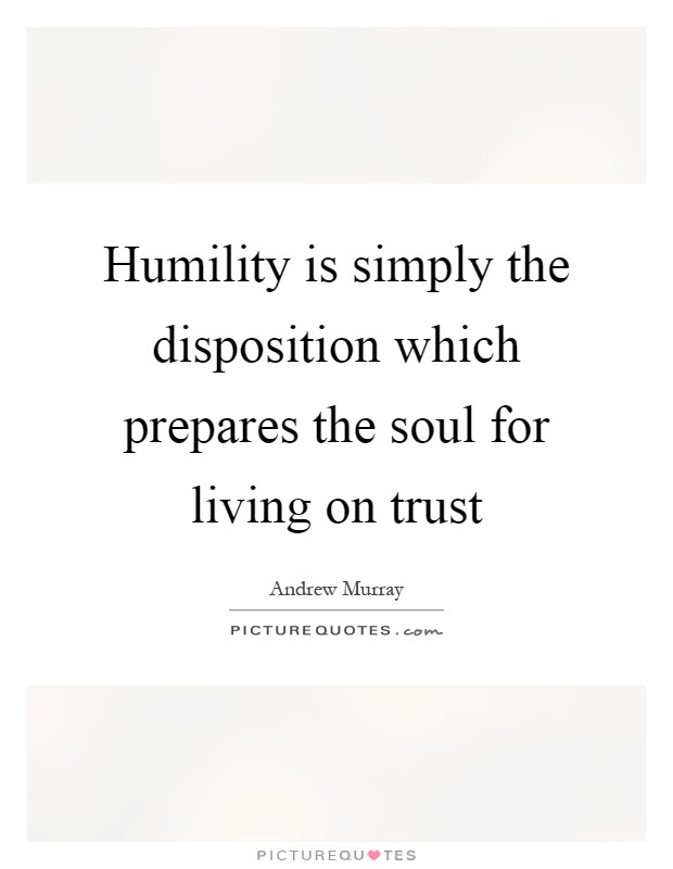 Humility Is Simply The Disposition Which Prepares The Soul For