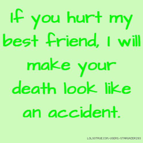 If You Hurt My Best Friend I Will Make Your Death Look Like An