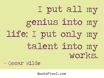 Quotes About Life I Put All My Genius Into My Life I Put Only My