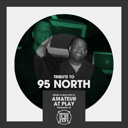 Tribute to 95 NORTH – Selected & Mixed by AMATEUR AT PLAY | Music Is My Sanctuary