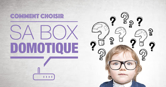 Comment choisir sa box domotique ? - News Domotiques by Domadoo
