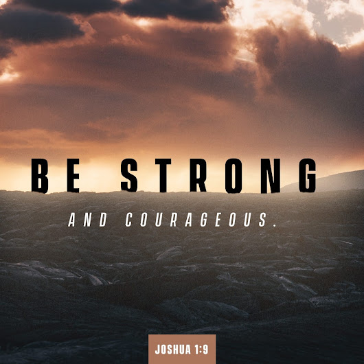 Joshua 1:9 Have not I commanded thee? Be strong and of a good courage; be not afraid, neither be thou dismayed: for the LORD thy God is with thee whithersoever thou goest. | King James Version (KJV) | The Bible App