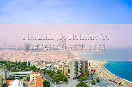 Planning A Holiday To Barcelona with Kids - Lamb & Bear