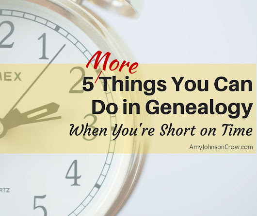 5 More Things You Can Do in Genealogy When You're Short on Time