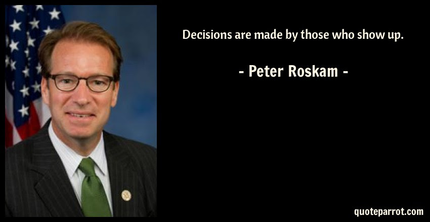 Decisions Are Made By Those Who Show Up By Peter Roskam Quoteparrot