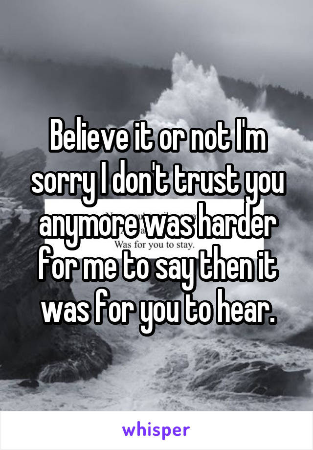 Believe It Or Not Im Sorry I Dont Trust You Anymore Was Harder For