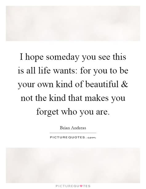 I Hope Someday You Will Realize Quotes