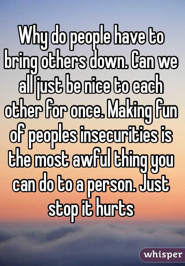 Why Do People Have To Bring Others Down Can We All Just Be Nice To