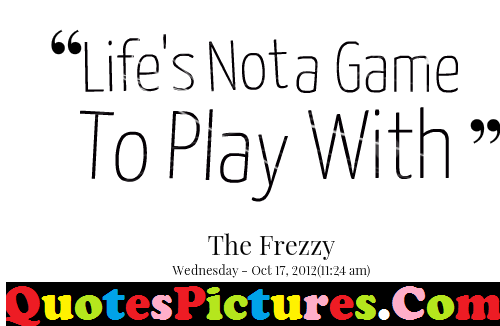 Good Life Quote Life Is Not A Game To Play With By The Frezzy
