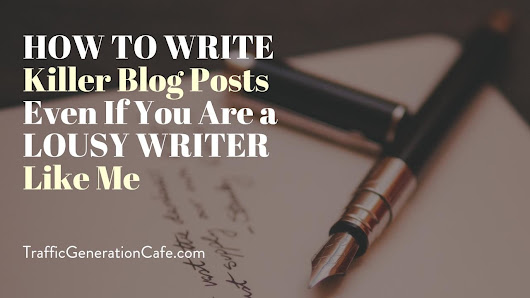 How to Write Killer Blog Posts Even If You Are a Lousy Writer Like Me