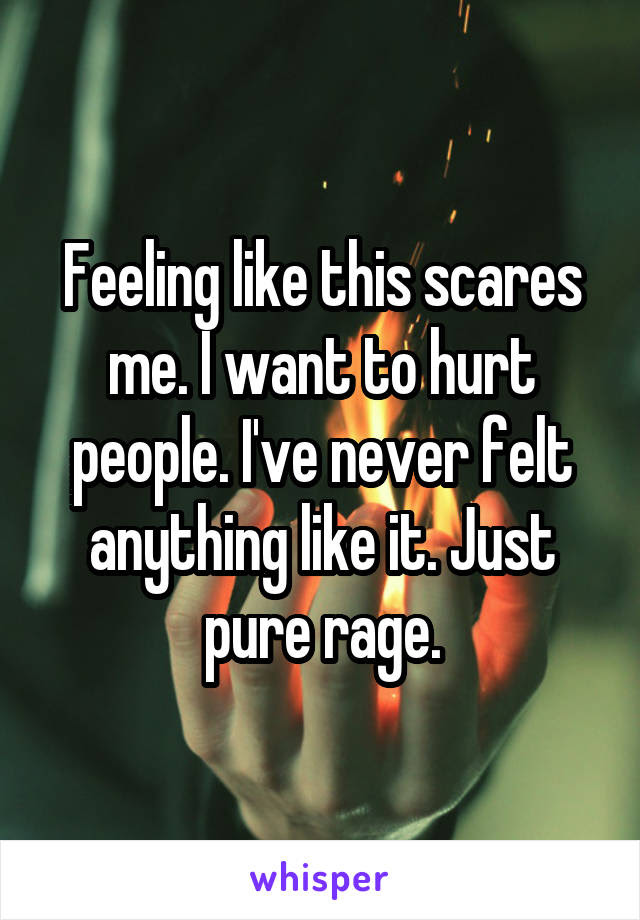 Feeling Like This Scares Me I Want To Hurt People Ive Never Felt