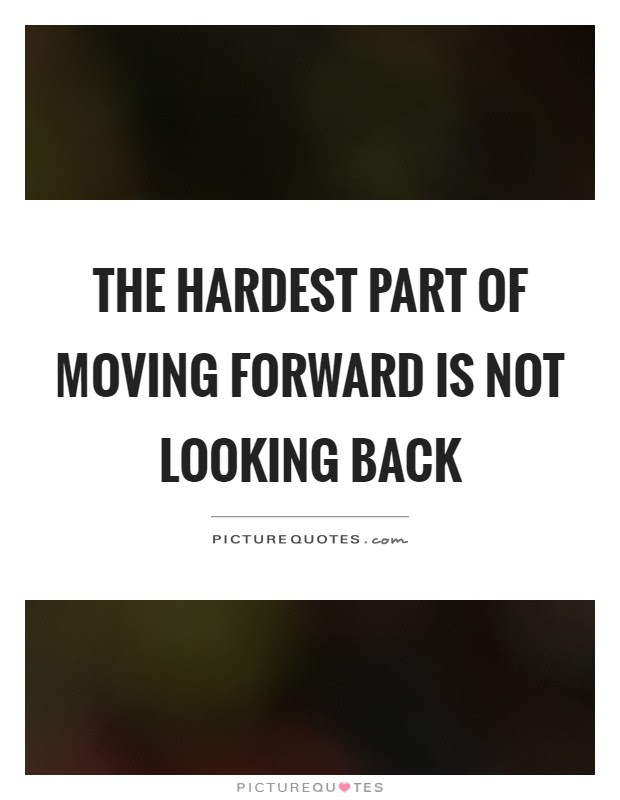 The Hardest Part Of Moving Forward Is Not Looking Back Picture Quotes