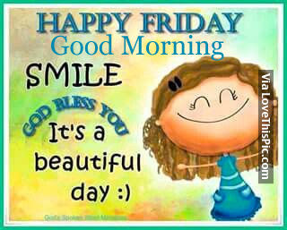 Happy Friday Good Morning Smile God Bless You Its A Beautiful Day