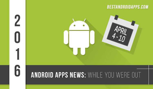 Android Apps News: While you were out - April 4-10 - Best Android Apps