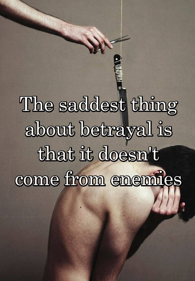The Saddest Thing About Betrayal Is That It Doesnt Come From Enemies