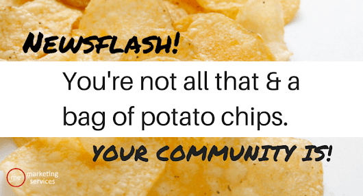 Newsflash: You're not all that and a bag of potato chips - your community is - ME Marketing Services, LLC