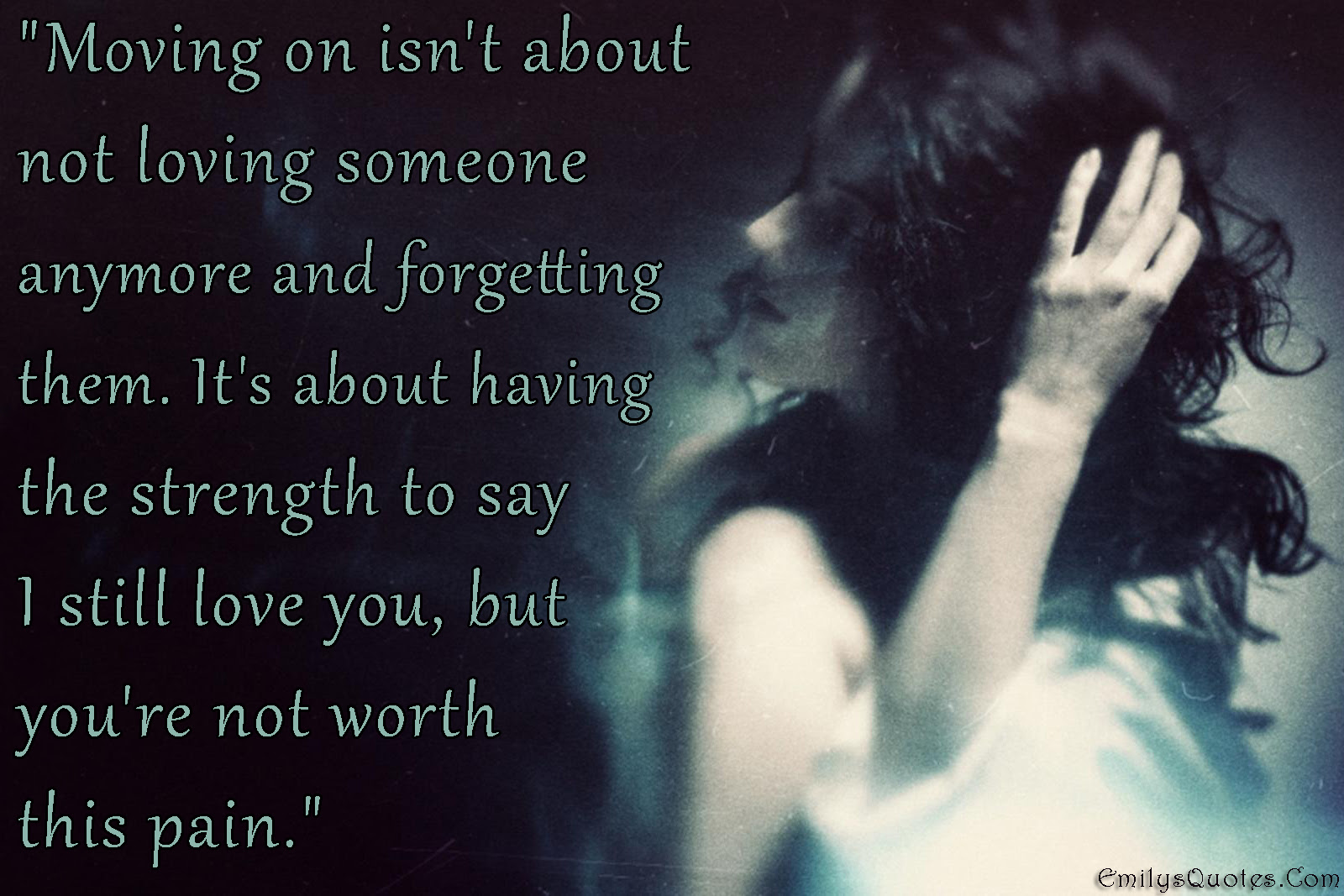 Moving On Isnt About Not Loving Someone Anymore And Forgetting Them