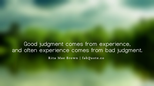 Good Judgment Comes From Experience And Often Experience Comes From