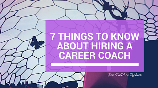 7 Things You Should Know About Hiring a Career Coach - Jen DeVore Richter