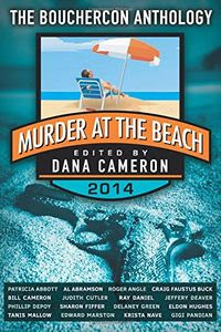 Murder at the Beach, a Bouchercon 2014 Anthology edited by Dana Cameron