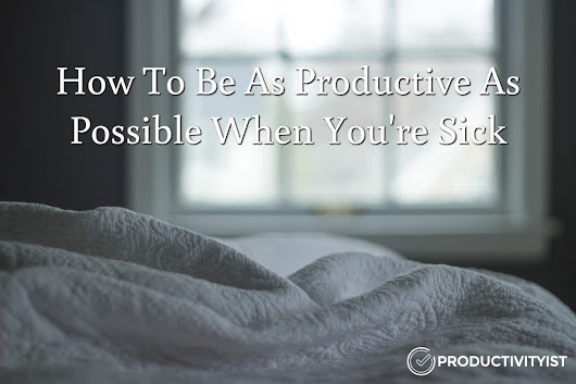 How To Be As Productive As Possible When You're Sick - Productivityist