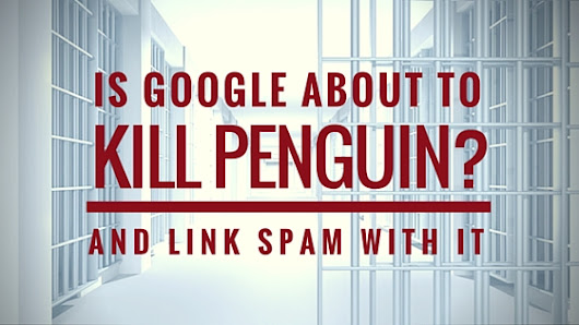Is Google about to Kill Its Penguin? Is It the End of Link Spam?