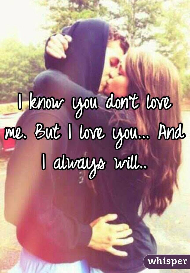 I Know You Dont Love Me But I Love You And I Always Will