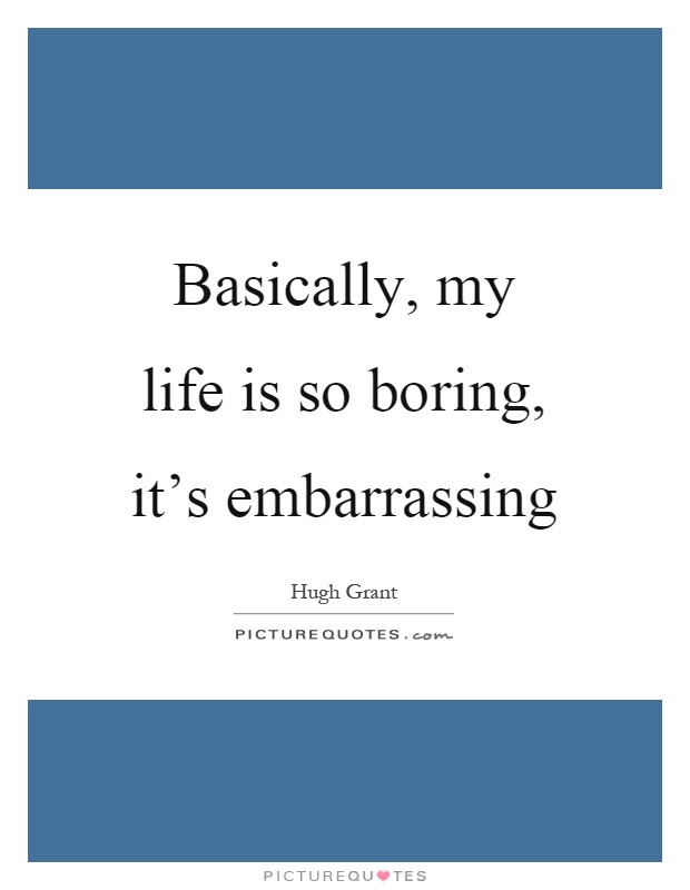 Basically My Life Is So Boring Its Embarrassing Picture Quotes