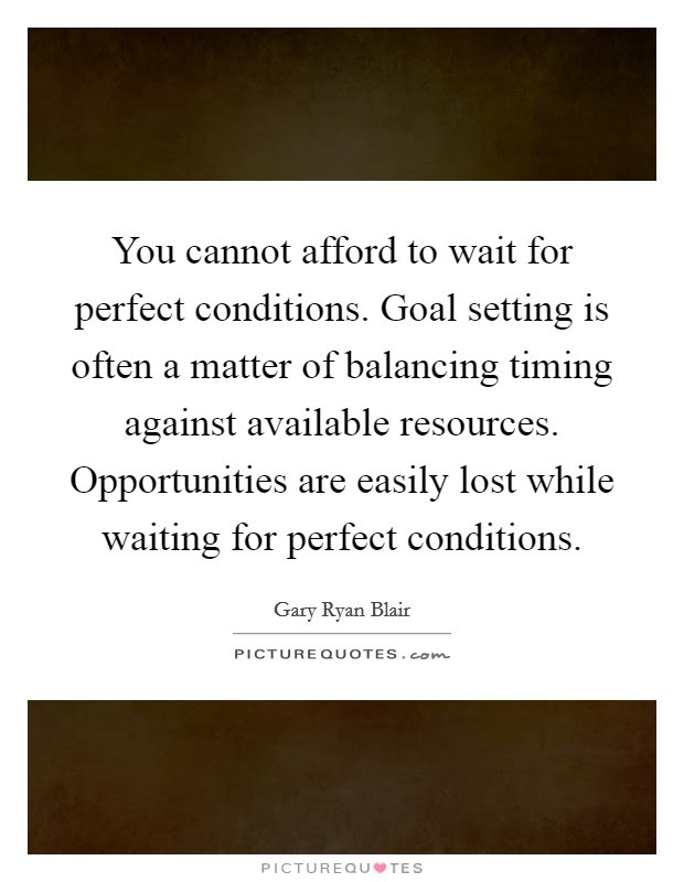 You Cannot Afford To Wait For Perfect Conditions Goal Setting