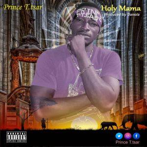 Download Music Mp3:- Prince T Tsar – Holy Mama