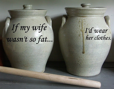If my wife wasn't so fat, I'd wear her clothes.