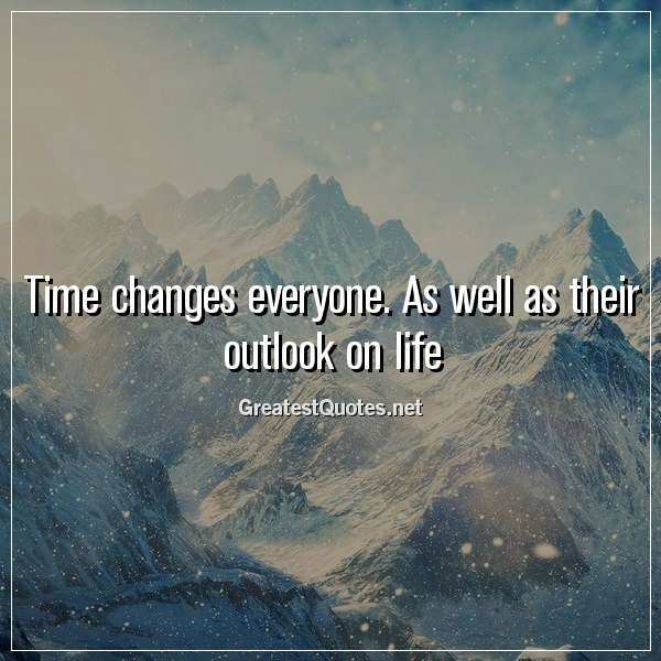 Time Changes Everyone As Well As Their Outlook On Life Free Life