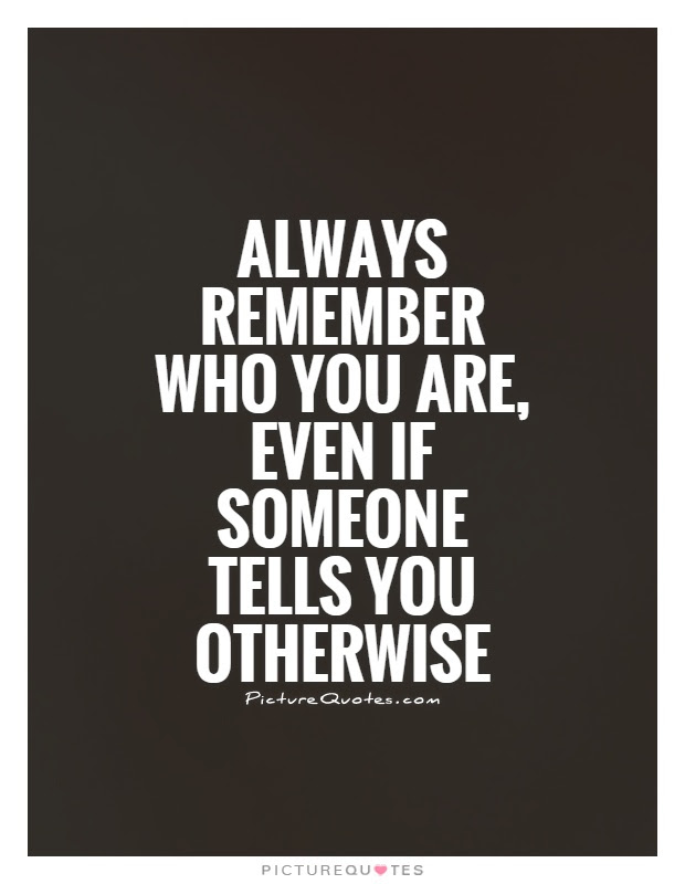 Always Remember Who You Are Even If Someone Tells You Otherwise