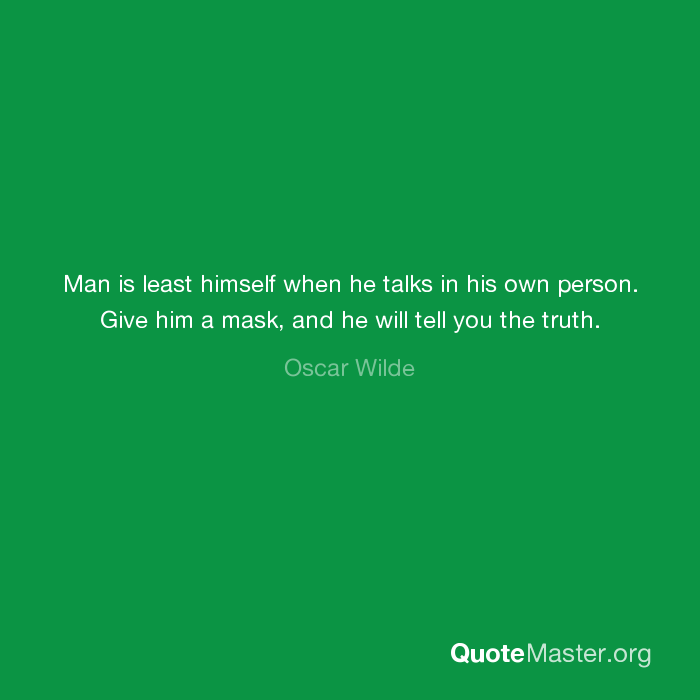 Man Is Least Himself When He Talks In His Own Person Give Him A