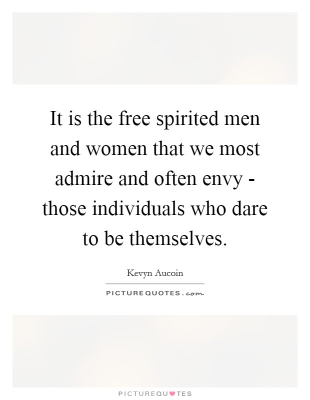 It Is The Free Spirited Men And Women That We Most Admire And