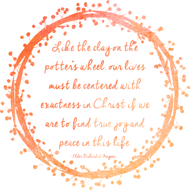 'Like  the clay on the potter's wheel, our lives must be centered with  exactness in Christ if we are to find true joy and peace in this life.' - Elder Richard J. Maynes