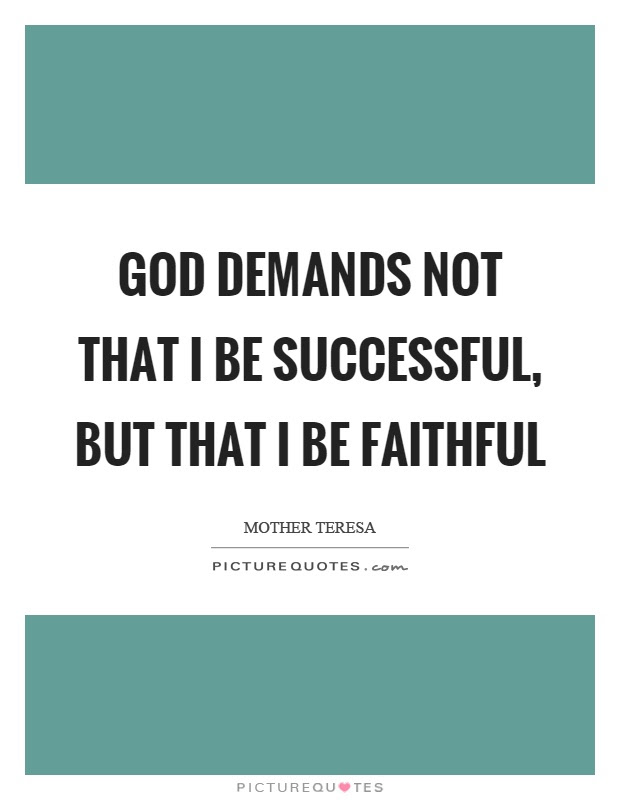 God Demands Not That I Be Successful But That I Be Faithful