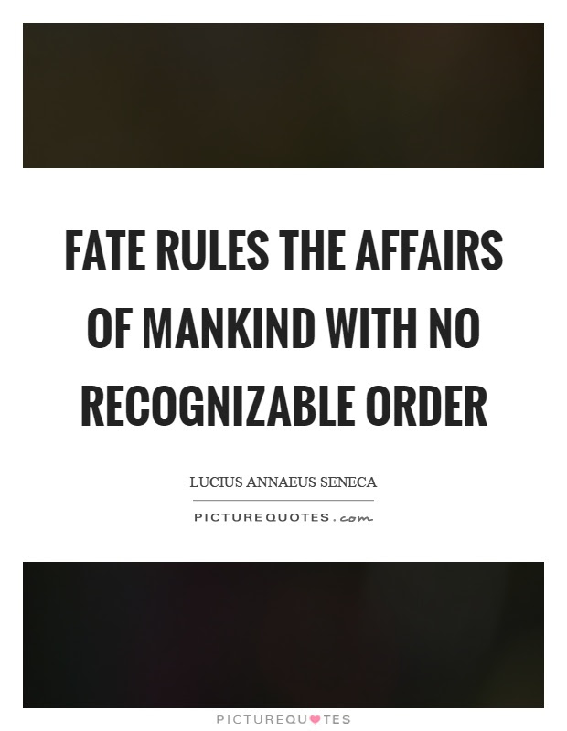 Fate Rules The Affairs Of Mankind With No Recognizable Order