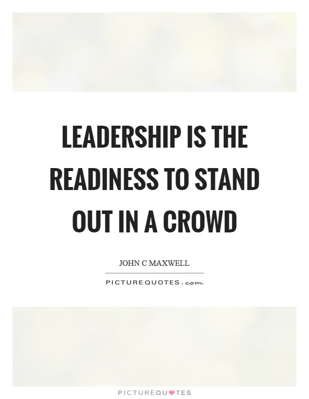 Leadership Is The Readiness To Stand Out In A Crowd Picture Quotes