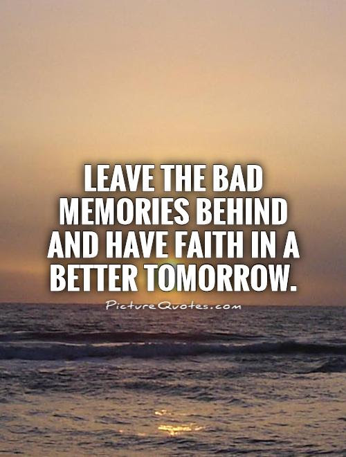 Leave The Bad Memories Behind And Have Faith In A Better Tomorrow