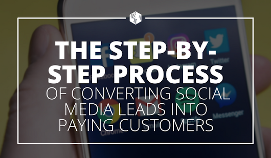 The Step-By-Step Process of Converting Social Media Leads into Paying Customers