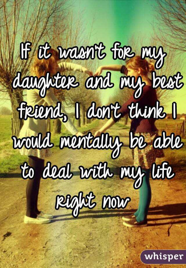 If It Wasnt For My Daughter And My Best Friend I Dont Think I