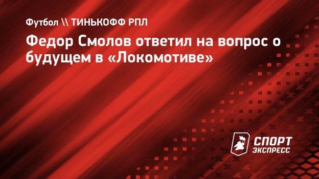 Федор Смолов ответил навопрос обудущем в «Локомотиве»